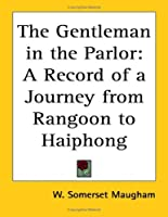 The Gentleman In The Parlor: A Record Of A Journey From Rangoon To Haiphong