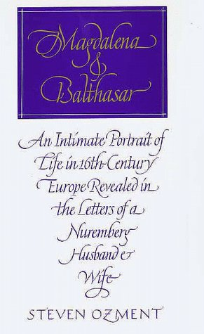 Magdalena and Balthazar: An Intimate Portrait of Life in Sixteenth-Century Europe Revealed in the Letters of a Nuremberg Husband and Wife