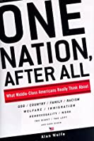 One Nation, After All: What Middle-Class Americans Really Think About God, Country, Family, Racism, Welfare, Immigration, Homosexuality, Work, The Right, The Left and Each Other