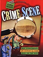 Crime Scene: How Investigators Use Science to Track Down the Bad Guys