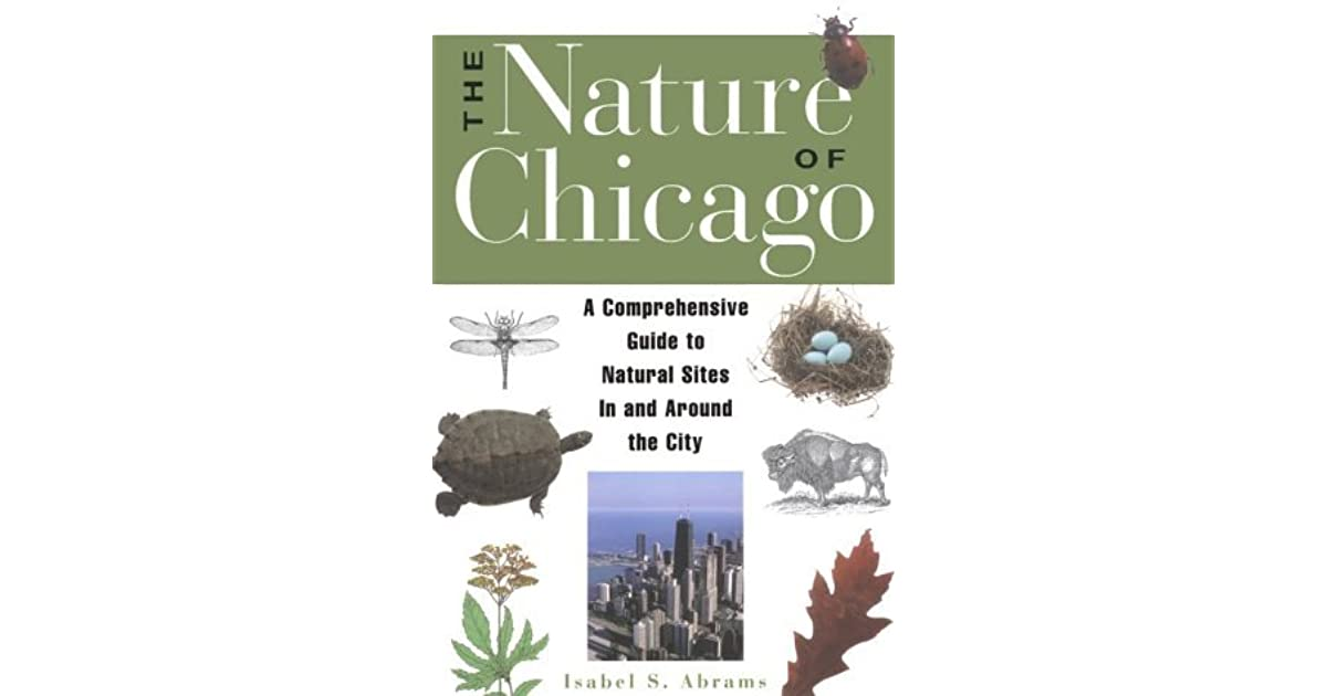 the nature of chicago a comprehensive guide to natural sites in and around the city
