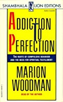 Addiction To Perfection: The Roots of Compulsive Behavior and the Need for Spiritual Fulfillment