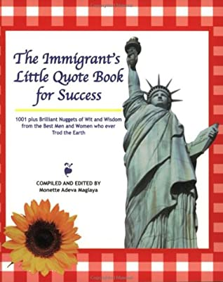 The Immigrant's Little Quote Book for Success: 1001 Plus Brilliant Nuggets of Wit and Wisdom from the Best Men and Women Who Ever Trod the Earth
