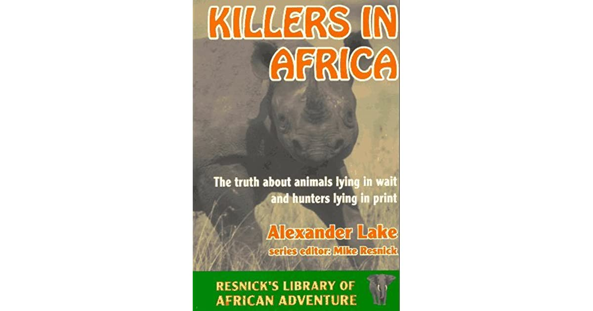 Killers in Africa: The Truth About Animals Lying in Wait and Hunters Lying in Print (Resnick's Library of African Adventure)