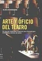 Arte y oficio del teatro: Un manual inspirador y riguroso para dramaturgos, directores y actores de teatro