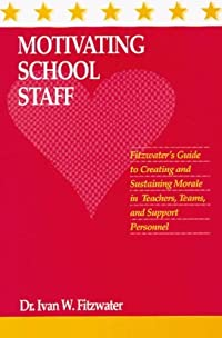 Motivating School Staff: Fitzwater's Guide To Creating And Sustaining Morale In Teachers, Teams, And Support Personnel