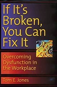 If It's Broken, You Can Fix It: Overcoming Dysfunction in the Workplace