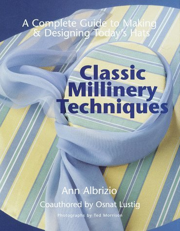 Classic Millinery Techniques A Complete Guide to Making & Designing Today's Hats