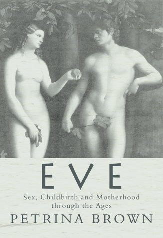 Eve: Sex, Childbirth and Motherhood Through the Ages