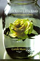 The Room Lit by Roses: A Journal of Pregnancy and Birth