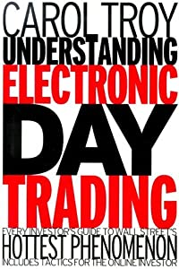 Understanding Electronic Day Trading: Every Investor's Guide To Wall Street's Hottest Phenomenon