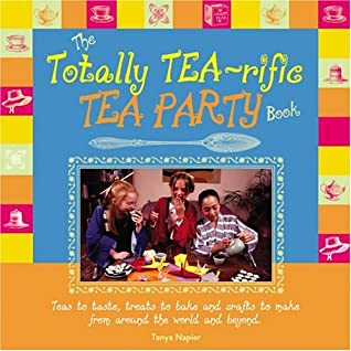 The Totally Tea-Rific Tea Party Book: Teas to Taste, Treats to Bake, and Crafts to Make from Around the World and Beyond