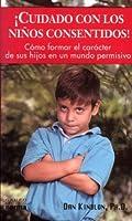 Cuidado con los niños consentidos! : cómo fortalecer el carácter en una era permisiva
