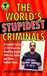 The World's Stupidest Criminals: A Comical Collection of Real-Life Bumbling Burglars, Dithering Delinquents, and Foolish Felons