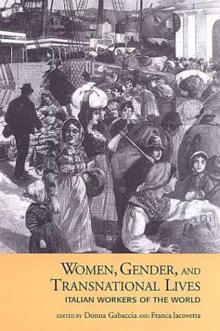 Women, Gender, and Transnational Lives: Italian Workers of the World Donna R. Gabaccia