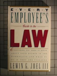 Every Employee's Guide to the Law: Everything You Need to Know about Your Rights in the Workplace, and What to Do If They Are Violated