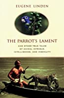 Parrot's Lament, The:  And Other True Tales of Animal Intrigue, Intellig: And Other True Stories of Animal Courage, Compassion, and Wisdom
