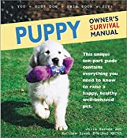 Puppy Owner's Survival Manual: This Unique Ten Part Guide Contains Everything You Need To Know To Raise A Happy, Healthy Well Behaved Pet