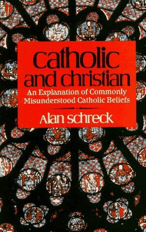 Catholic and Christian: An Explanation of Commonly Misunderstood Catholic Beliefs