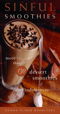 Sinful Smoothies: More Than 130 Dessert Smoothies and Other Indulgences