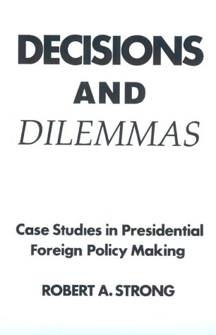 Decisions And Dilemmas: Case Studies In Presidential Foreign Policy Making