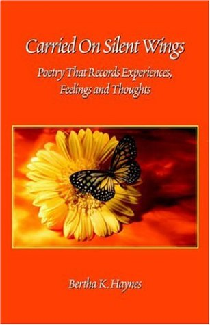 Carried On Silent Wings: Poetry That Records Experiences, Feelings And Thoughts