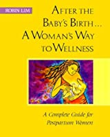 After the Baby's Birth: A Woman's Way to Wellness : A Complete Guide for Postpartum Women