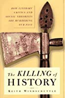The Killing of History: How Literary Critics and Social Theorists Are Murdering Our Past