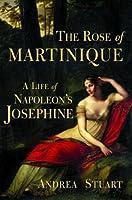 The Rose of Martinique: A Life of Napoleon's Josephine
