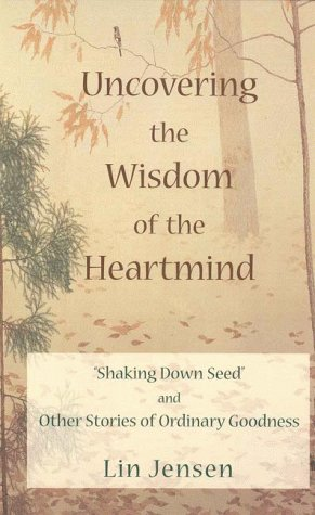 Uncovering The Wisdom Of The Heartmind: Shaking Down Seed And Other Stories Of Ordinary Goodness