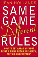 "Same Game, Different Rules: How to Get Ahead Without Being a Bully Broad, Ice Queen, or ""Ms. Understood"""