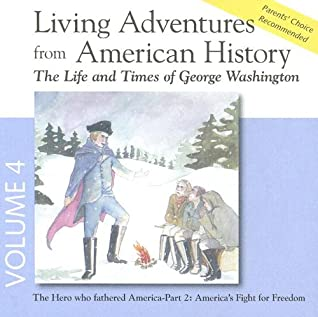 Living Adventures from American History, Volume 4: The Life and Times of George Washington - The Hero That Fathered America - Part 2: America's Fight for Freedom