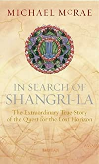 In Search Of Shangri La: The Extraordinary True Story Of The Quest For The Lost Horizon