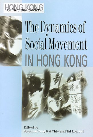 The Dynamics of Social Movement in Hong Kong (Hong Kong Culture and Society)