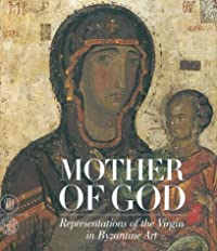 Mother of God: Representatons of the Virgin in Byzantine Art