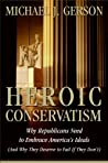 Heroic Conservatism: Why Republicans Need to Embrace America's Ideals (And Why They Deserve to Fail If They Don't)