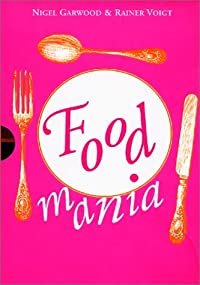 Food Mania: An Extraordinary Visual Record of the Art of Food, from Kitchen Garden to Banqueting Table