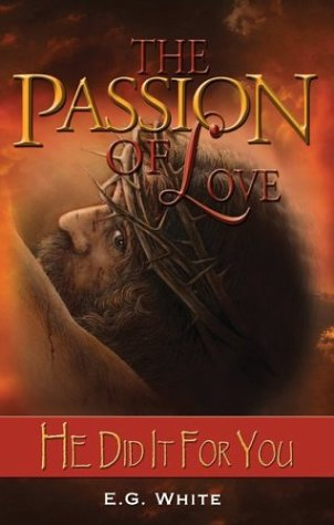 The Passion of Love: He Did It For You by Ellen G  White