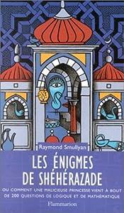 Les énigmes De Shéhérazade, Ou, Comment Une Malicieuse Princesse Vient à Bout De 200 Questions De Logique Et De Mathématique