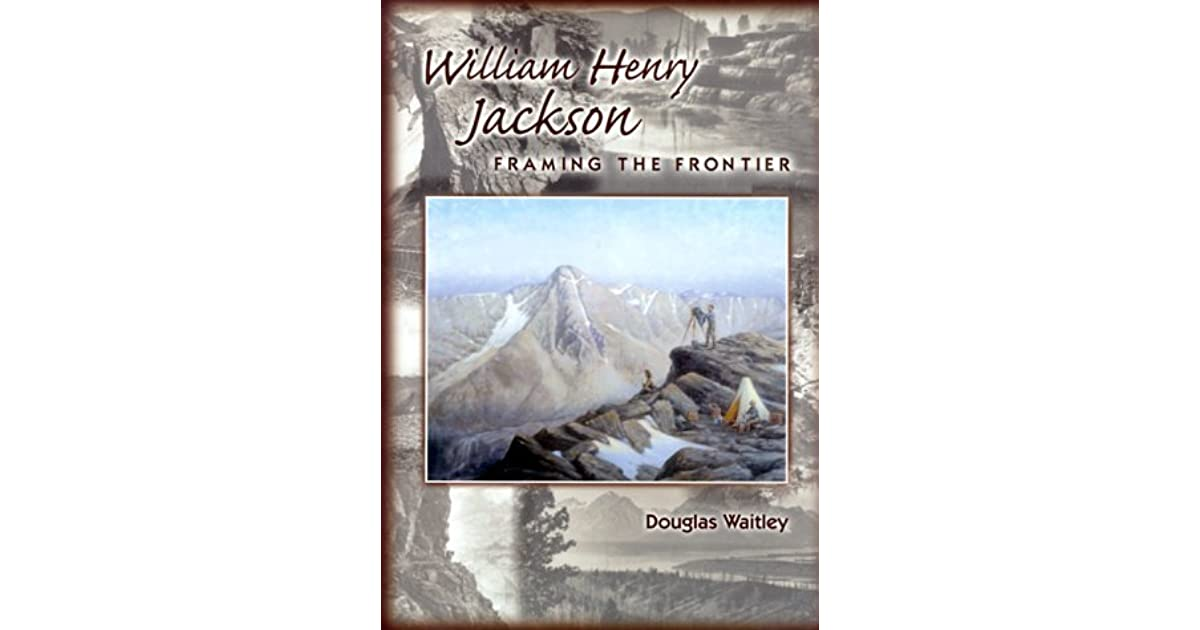 William Henry Jackson: Framing the Frontier by Douglas Waitley