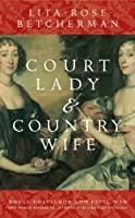 Court Lady and Country Wife: Royal Privilege And Civil War. Two Noble Sisters in Seventeenth-Century England