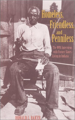 Homeless, Friendless, and Penniless The WPA Interviews with Former Slaves Living in Indiana