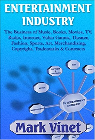 Entertainment Industry: The Business of Music, Books, Movies, TV, Radio, Internet, Video Games, Theater, Fashion, Sports, Art, Merchandising, Copyright, Trademarks & Contracts