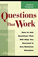 Questions That Work: How to Ask the Questions That Will Help You Succeed in Any Business Situation