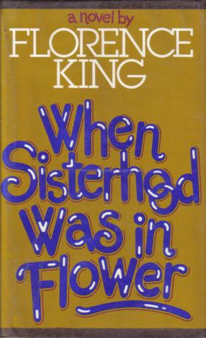 When Sisterhood Was in Flower by Florence King
