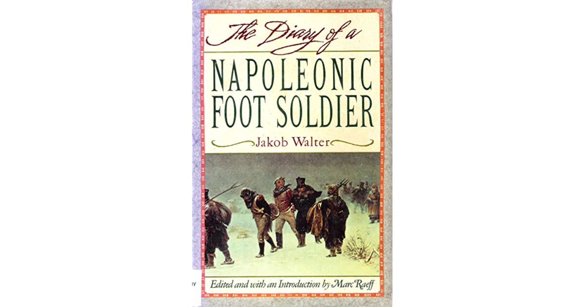 an analysis of the autobiography the diary of a napoleonic foot soldier by jakob walter Jakob walter of wurttember did not participate in the napoleonic invasion of  russia form free will but by being compelled during the post-revolutionary era of .