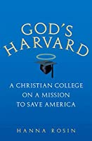 God's Harvard, A Christian College on a Mission to Save American
