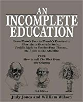 An Incomplete Education:  From Plato's Cave to Planck's Constant...Einstein to Gertrude Stein...Twelfth Night to Twelve-Tone Theory...Half-Life to the Afterlife PLUS How to tell the Iliad from the Odyssey