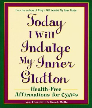 Today I Will Indulge My Inner Glutton: Health-Free Affirmations for Cynics