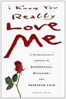 I Know You Really Love Me: A Psychiatrist's Journal of Erotomania, Stalking, and Obsessive Love